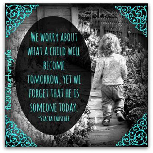 Parenting #1: We worry about what a child will become tomorrow, yet we forget that he is someone today.