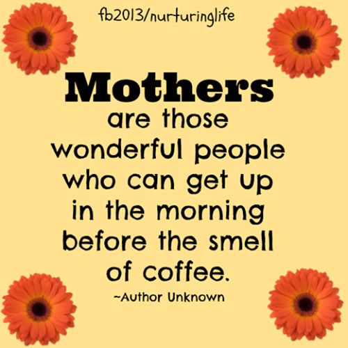 Parenting #6: Mothers are those wonderful people who can get up in the morning before the smell of coffee.