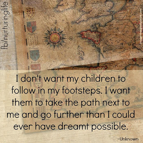 Parenting #7: I don't want my children to follow in my footsteps. I want them to take the path next to me and go further than I could ever have dreamt possible.
