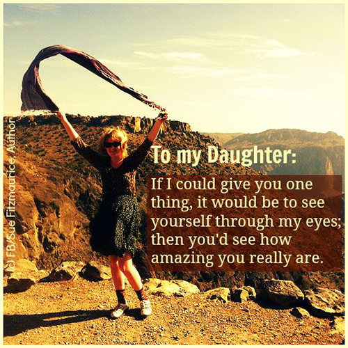 Parenting #9: To my daughter: If I could give you one thing, it would be to see yourself through my eyes; then you'd see how amazing you really are.
