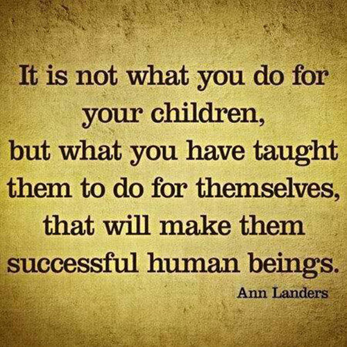 Parenting #11: It is not what you do for your children, but what you have taught them to do for themselves that will make them successful human beings.