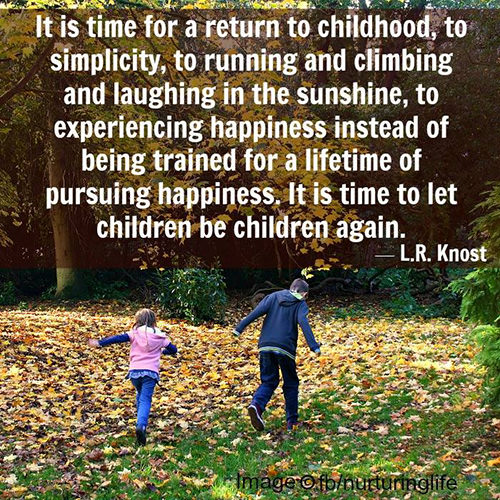 Parenting #14: It is time for a return to childhood, to simplicity, to running and climbing and laughing in the sunshine, to experiencing happiness instead of being trained for a lifetime of pursuing happiness. It is time to let children be children again. - L.R. Knost