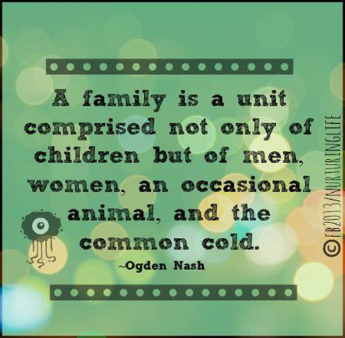 Parenting #17: A family is a unit comprised not only of children, but of men, women, an occasional animal, and the common cold. - Ogden Nash