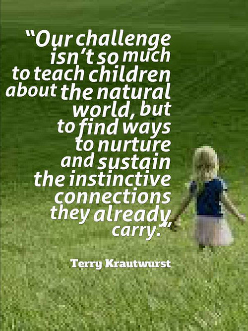 Parenting #21: Our challenge isn't so much to teach children about the natural world, but to find ways to nurture and sustain the instinctive connections they already carry. - Terry Krautwurst