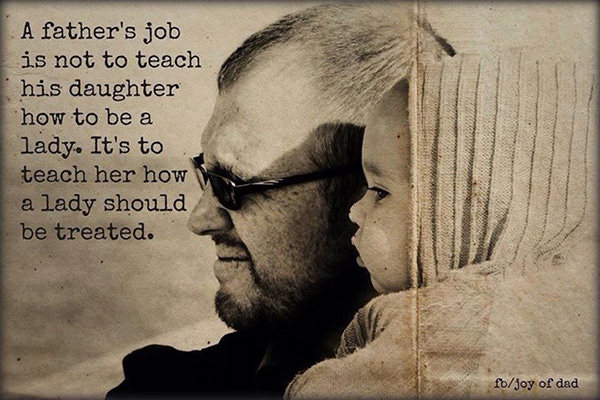 Parenting #22: A father's job is not to teach his daughter how to be a lady. It's to teach her how a lady should be treated.