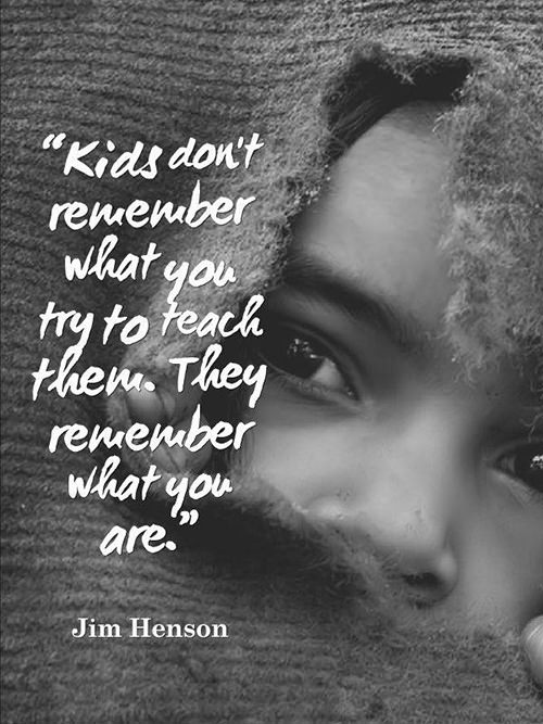 Parenting #23: Kid's don't remember what you try to teach them. They remember what you are. - Jim Henson