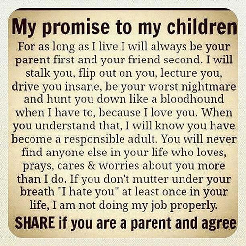 Parenting #25: My promise to my children. For as long as I live I will always be your parent first and your friend second. I will stalk you, flip out on you, lecture you, drive you insane, be your worst nightmare and hunt you down like a bloodhound when I have to, because I love you. When you understand that, I will know you have become a responsible adult. You will never find anyone else in your life who loves, prays, cares and worries about you more than I do. If you don't mutter under your breath, I hate you, at least once in your life, I am not doing my job properly.