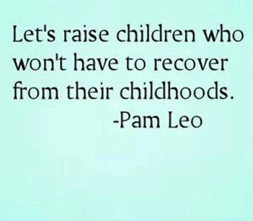 Parenting #32: Let's raise children who won't have to recover from their childhoods. - Pam Leo