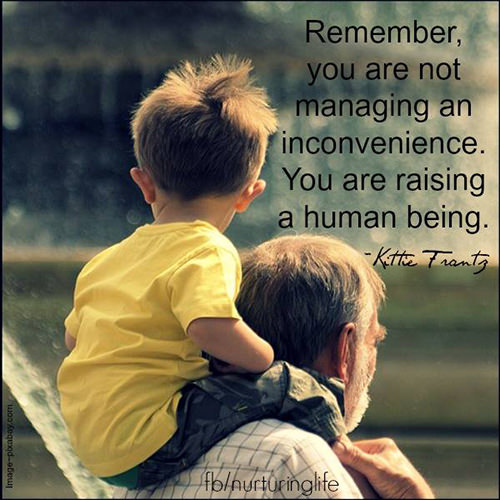 Parenting #33: Remember, you are not managing an inconvenience. You are raising a human being. - Kittie Trentz