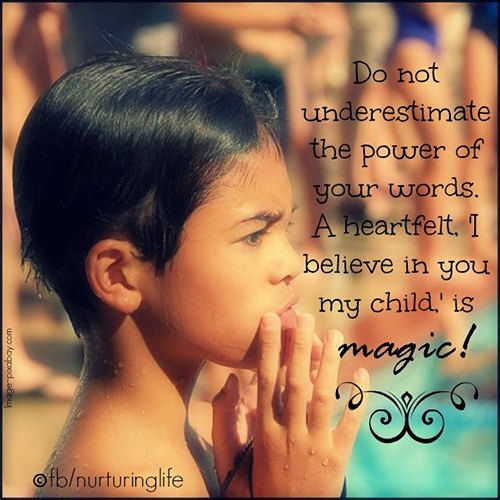 Parenting #35: Do not underestimate the power of your words. A heartfelt, I believe in you my child, is magic.