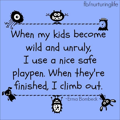Parenting #37: When my kids become wild and unruly, I use a nice safe playpen. When they're finished, I climb out. - Erma Bombeck