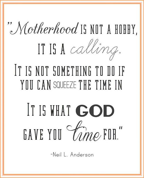 Parenting #45: Motherhood is not a hobby, it is a calling. It is not something to do if you can squeeze the time in. It is what God gave you time for.