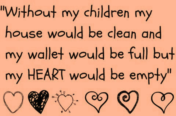 Parenting #56: Without my children my house would be clean and my wallet would be full but my heart would be empty.