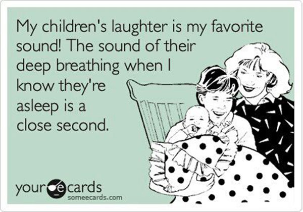 Parenting #59: My children's laughter is my favorite sound. The sound of their deep breathing when I know they're asleep is a close second.