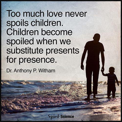 Parenting #66: Too much love never spoils children. Children become spoiled when we substitute presents for presence.