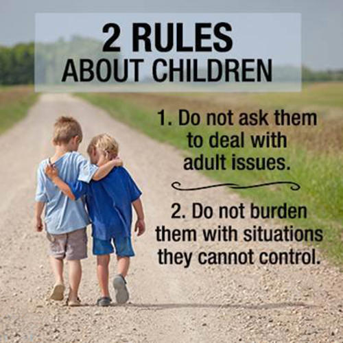 Parenting #68: 2 rules about children. 1. Do not ask them to deal with adult issues. 2. Do not burden them with situations they cannot control.