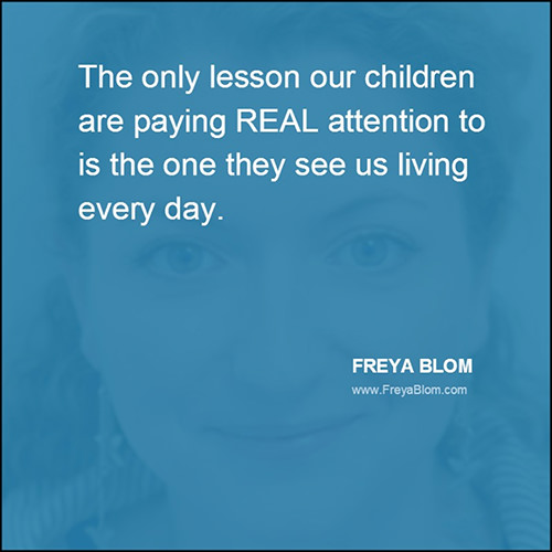Parenting #70: The only lesson our children are paying REAL attention to is the one they see us living every day.