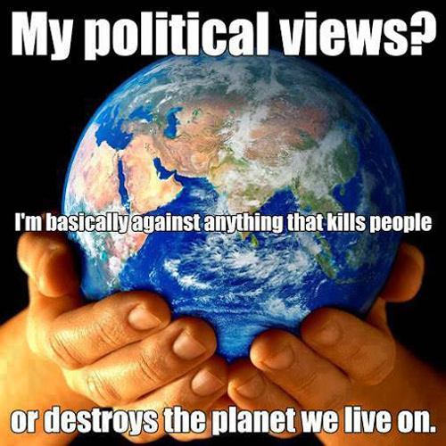 Save Our Planet #15: My political views? I'm basically against anything that kills people or destroys the planet we live on.