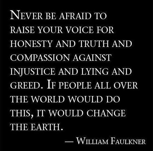 Save Our Planet #24: Never be afraid to raise your voice for honesty and truth and compassion, against injustice and lying and greed. If people all over the world would do this, it would change the earth. - William Faulkner