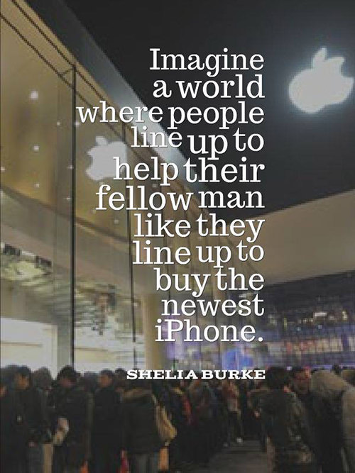 Save Our Planet #34: Imagine a world where people line up to help their fellow man like they line up to buy the latest iPhone. - Shelia Burke