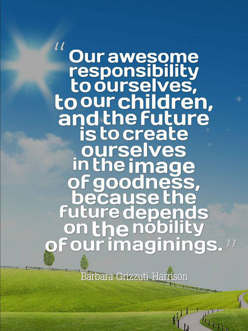 Save Our Planet #47: Our awesome responsibility to ourselves, to our children, and the future is to create ourselves in the image of goodness, because the future depends on the nobility of our imaginings. - Barbara Grizzuti Harrison