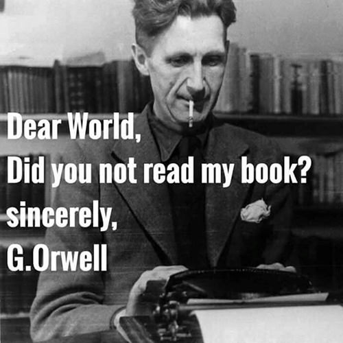 Save Our Planet #70: Dear World, Did you not read my book? Sincerely, George Orwell