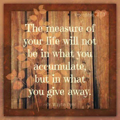 Spread Love #12: The measure of your life will not be in what you accumulate, but in what you give away.