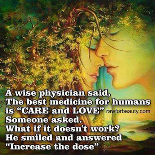 Spread Love #16: A wise physician said, the best medicine for humans is care and love. Someone asked, what if it doesn�t work? He smiled and answered, increase the dose.