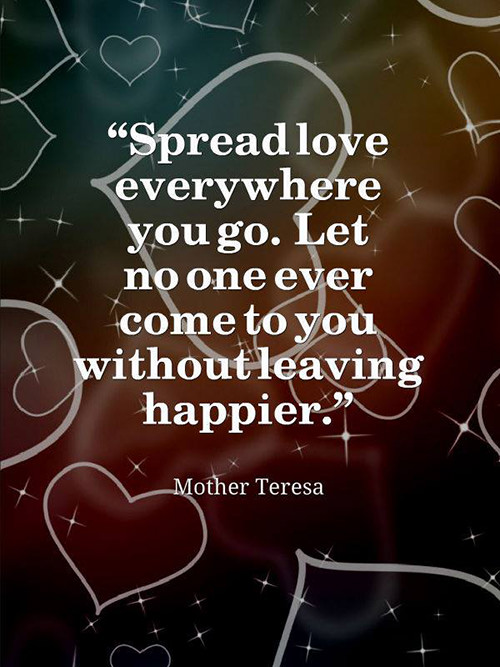 Spread Love #47: Spread love everywhere you go. Let no one ever come to you without leaving happier.