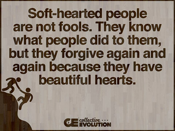 Spread Love #49: Soft-hearted people are not fools. They know what people did to them, but they forgive again and again because they have beautiful hearts.