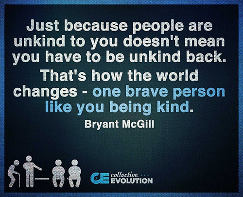 Spread Love #60: Just because people are unkind to you doesn't mean you have to be unkind back. That's how the world changes - one brave person like you being kind.