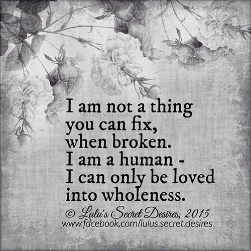 Spread Love #61: I am not a thing you can fix, when broken. I am a human. I can only be loved into wholeness.