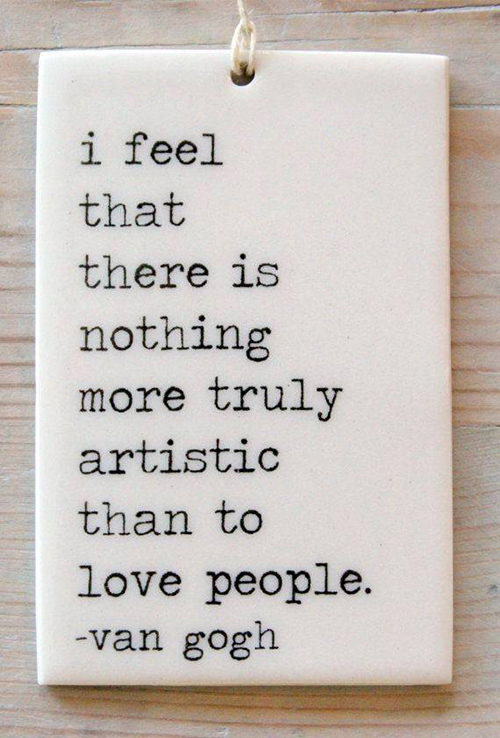 Spread Love #65: I feel that there is nothing more truly artistic than to love people.