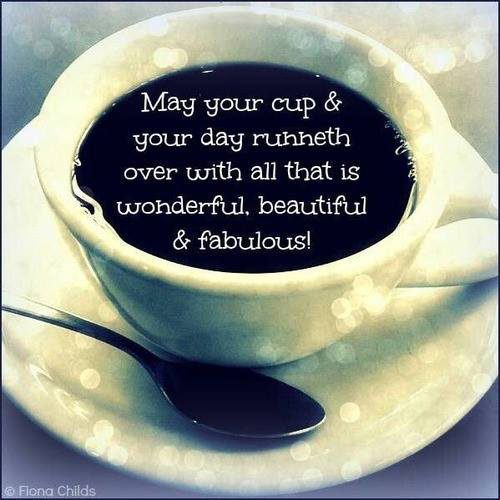Spread Love #67: May your cup and your day runneth over with all that is wonderful, beautiful and fabulous.