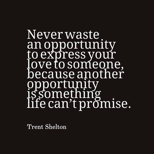 Spread Love #70: Never waste an opportunity to express your love to someone because another opportunity is something life can't promise. - Trent Shelton