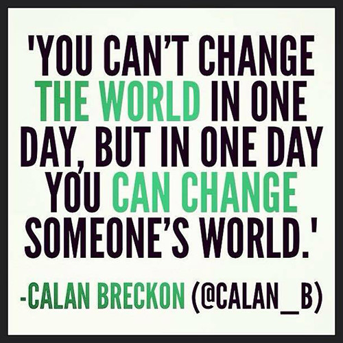 Spread Love #77: You can't change the world in one day, but in one day you can change someone's world. - Calan Breckon