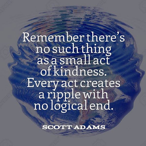 Spread Love #78: Remember there's no such thing as a small act of kindness. Every act creates a ripple with no logical end. - Scott Adams