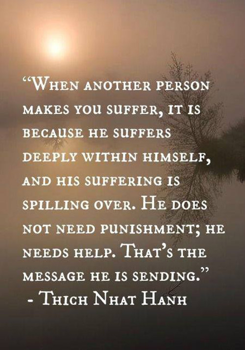 Spread Love #89: When another person makes you suffer, it is because he suffers deeply within himself, and his suffering is spilling over. He does not need punishment; he needs help. That's the message he is sending. - Thich Nhat Hanh