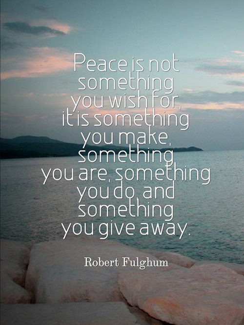 Spread Love #96: Peace is not something you wish for. It is something you make. Something you are. Something you do. And something you give away. - Robert Fulghum