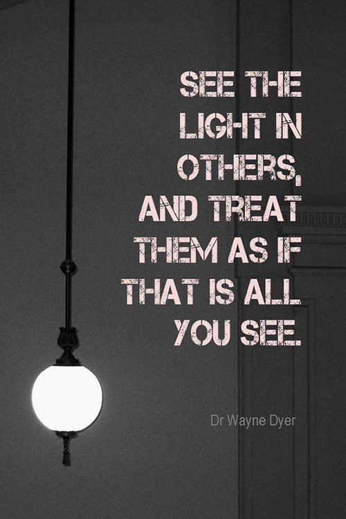 Spread Love #97: See the light in others, and treat them as if that is all you see. - Dr. Wayne Dyer