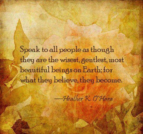 Spread Love #103: Speak to all people as though they are the wisest, gentlest, most beautiful beings on Earth; for what they believe, they become.