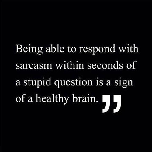 Tickled #261: Being able to respond with sarcasm within seconds of a stupid question is a sign of a health brain.