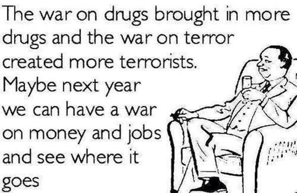 Tickled #371: The war on drugs brought in more drugs and the war on terror created more terrorists. Maybe next year we can have a war on money and jobs and see where it goes.