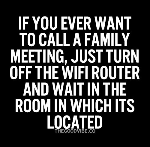 Tickled #437: If you ever want to call a family meeting, just turn off the wifi router and wait in the room in which it's located.
