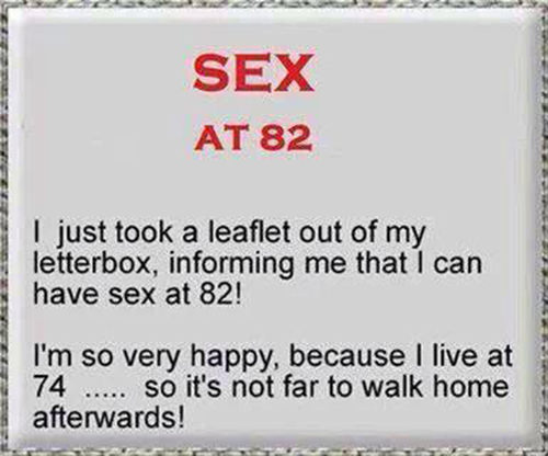 Tickled #442: Sex at 82. I just too a leaflet out of my letterbox, informing me that I can have sex at 82. I'm so happy, because I live at 74, so it's not far to walk home afterwards.