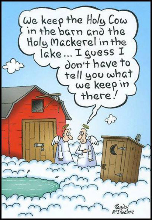 Tickled #448: We keep the Holy Cow in the barn and the Holy Mackerel in the lake. I guess I don't have to tell you what we keep in there.