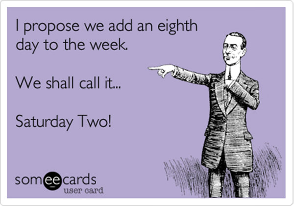 Tickled #461: I propose we add an eight day to the week. We shall call it� Saturday Two.