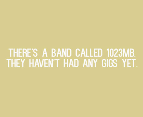 Tickled #482: There's a band called 1023 MB. They haven't had any gigs yet.