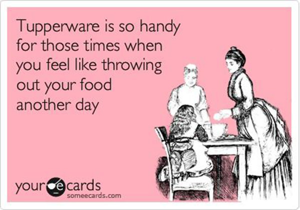 Tickled #532: Tupperware is so handy for those times when you feel like throwing out your food another day.