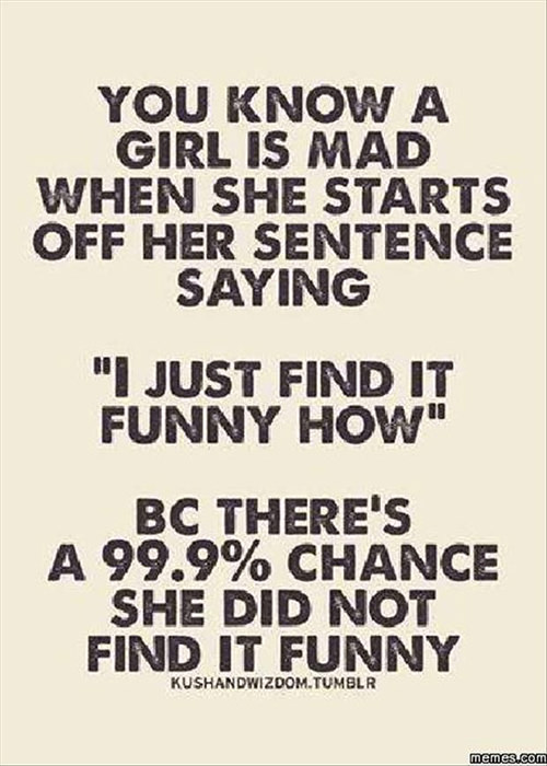 """Tickled #535: You know a girl is mad when she starts off her sentence saying, """"I just find it funny how,"""" because there's a 99.99% chance she did not find it funny."""